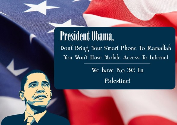 President Obama,  Don't Bring Your Smart Phone To Ramallah  You Won't Have Mobile Access To Internet  We have No 3G In Palestine!